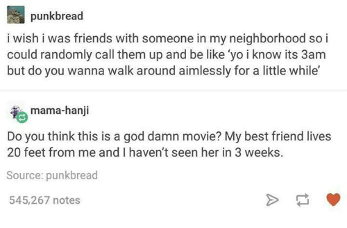 "Be Like, Best Friend, and Friends: punkbread  i wish i was friends with someone in my neighborhood so i  could randomly call them up and be like 'yo i know its 3am  but do you wanna walk around aimlessly for a little while""  mama-hanji  Do you think this is a god damn movie? My best friend lives  20 feet from me and I haven't seen her in 3 weeks  Source: punkbread  545,267 notes"