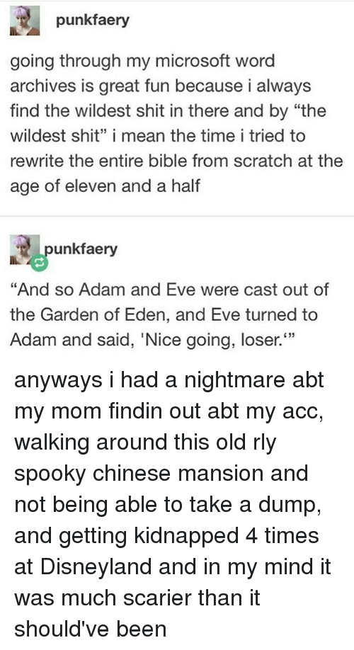 """Adam and Eve, Disneyland, and Microsoft: punkfaery  going through my microsoft word  archives is great fun because i always  find the wildest shit in there and by """"the  wildest shit"""" i mean the time i tried to  rewrite the entire bible from scratch at the  age of eleven and a half  punkfaery  """"And so Adam and Eve were cast out of  the Garden of Eden, and Eve turned to  Adam and said, 'Nice going, loser.  33 anyways i had a nightmare abt my mom findin out abt my acc, walking around this old rly spooky chinese mansion and not being able to take a dump, and getting kidnapped 4 times at Disneyland and in my mind it was much scarier than it should've been"""