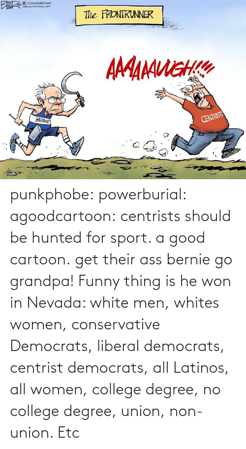 Nevada: punkphobe: powerburial:  agoodcartoon:  centrists should be hunted for sport. a good cartoon.   get their ass bernie  go grandpa!    Funny thing is he won in Nevada: white men, whites women, conservative Democrats, liberal democrats, centrist democrats, all Latinos, all women, college degree, no college degree, union, non-union. Etc