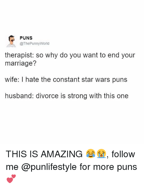 Marriage, Memes, and Puns: PUNS  @The Punny World  therapist: So why do you want to end your  marriage?  wife: I hate the constant star wars puns  husband: divorce is strong with this one THIS IS AMAZING 😂😭, follow me @punlifestyle for more puns 💕