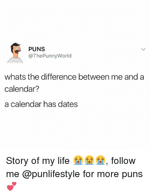 Life, Memes, and Puns: PUNS  @The Punny World  whats the difference between me and a  calendar?  a calendar has dates Story of my life 😭😭😭, follow me @punlifestyle for more puns 💕