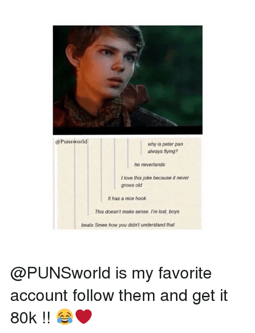 puns: Puns world  why is peter pan  always flying?  he neverlands  Ilove this joke because it never  grows old  It has a nice hook  This doesn't make sense. I'm lost, boys  beats Smee how you didn't understand that @PUNSworld is my favorite account follow them and get it 80k !! 😂❤️