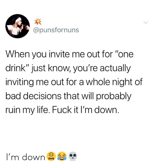 "Bad Decisions: @punsfornuns  When you invite me out for ""one  drink"" just know, you're actually  inviting me out for a whole night of  bad decisions that will probably  ruin my life. Fuck it I'm down. I'm down😩😂💀"