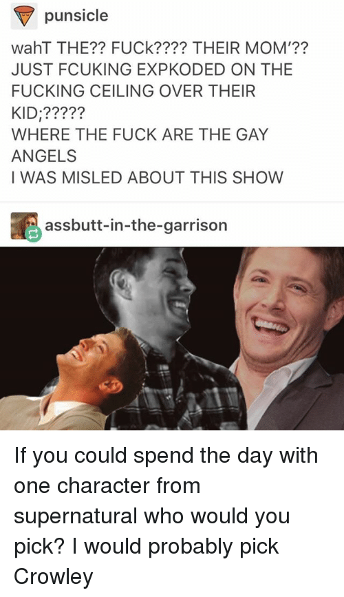 Waht: punsicle  wahT THE?? FUCk???? THEIR MOM'??  JUST FCUKING EXPKODED ON THE  FUCKING CEILING OVER THEIR  KID:?????  WHERE THE FUCK ARE THE GAY  ANGELS  I WAS MISLED ABOUT THIS SHOW  assbutt-in-the-garrison If you could spend the day with one character from supernatural who would you pick? I would probably pick Crowley