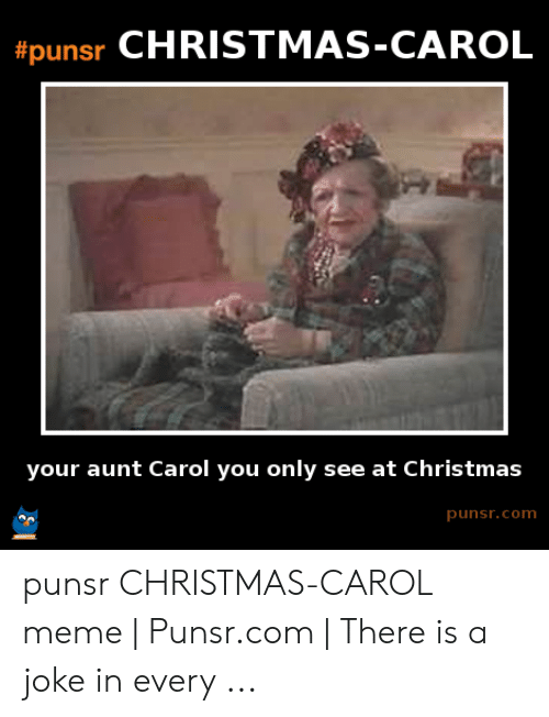 Carol Meme:  #punsr CHRISTMAS-CAROL  your aunt Carol you only see at Christmas  punsr.com punsr CHRISTMAS-CAROL meme | Punsr.com | There is a joke in every ...