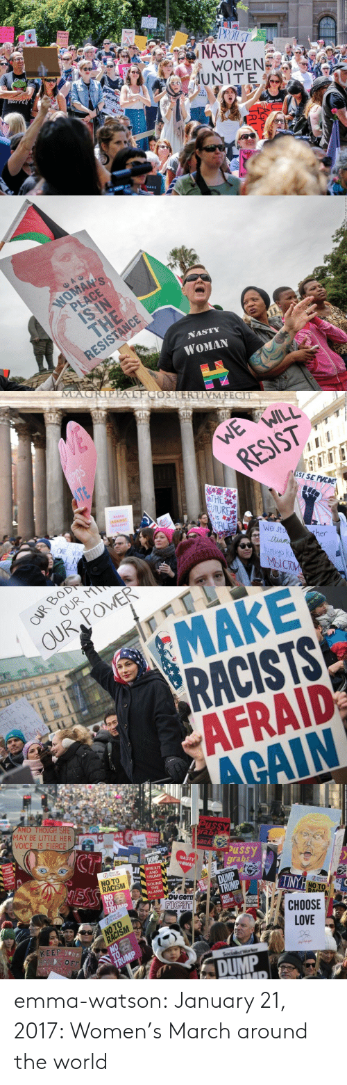Dump Trump: PUPNS  POTUS  PROTEST  VE  MENS  NGHTS  UMA  NASTY  WOMEN  UNITE  WE CANNOT  CUCCEED WN  ALF OF US  E HELD EAL  Neven  TRUMP  Y  HOCE  EN  TNIS PUSST  UNNY  ROUD TO  ERICAN W  UNST TRUM  THIS PUSS  icans   AC  WOMAN'S  PLACE  IS IN  THE  RESISTANCE  NASTY  WOMAN   MA  ATFCOSTERTIVM FECIT  WE  WILL  RESIST  WE  ISI SE PUEDE  ITE  T HE  9UTURE  IS  BABES  AGAINST  BULLSHIT  MAL  We sta  Jtiame  tumayo ka  MbICTOM  SPEAK  ONE VOI  ther  LN  LEN   OUR BOD  OUR M  OUR POWER  MAKE  RACISTS  AFRAID  ACAIN  ETA MI  TENCIA  RA MI  ENGIA  WE   AND THOUGH SHE  MAY BE LITTLE HER  VOICE IS FIERCE  Pussy  rabs  Wnen TERS  he Aa  UNTE  CT  back  BREXIT  AND  TRUMP  mp  ussy  grabs  NASTY  WOMAN  DUMP  SOUND  THE  ALARM  BREXIT  AND  TRUMP  GSTANISM  WASTY  MAN  Relat  Say  NO TO  RACISM  NO  TO  TRUMP  NESS  Socialst Worker  DUMP  TRUMP  becial Rela nship  SOUND  THE  ALARM  Ju  No  TINYH NO TO  STAND UP  TO RACIS  LEFT  OU GOTT  FIGHT  R  RACN  FIGHT  BIGOTRY  TRUMP  OU PATI  STAND UP  TO RACISM  CНOOSE  LOVE  LOVE  NO TO  RACISM  NO  KEEP YOUR  HANDS OFF  ReHTS  TRUMP  Socialist Worker  DUMP  UMP emma-watson: January 21, 2017: Women's March around the world