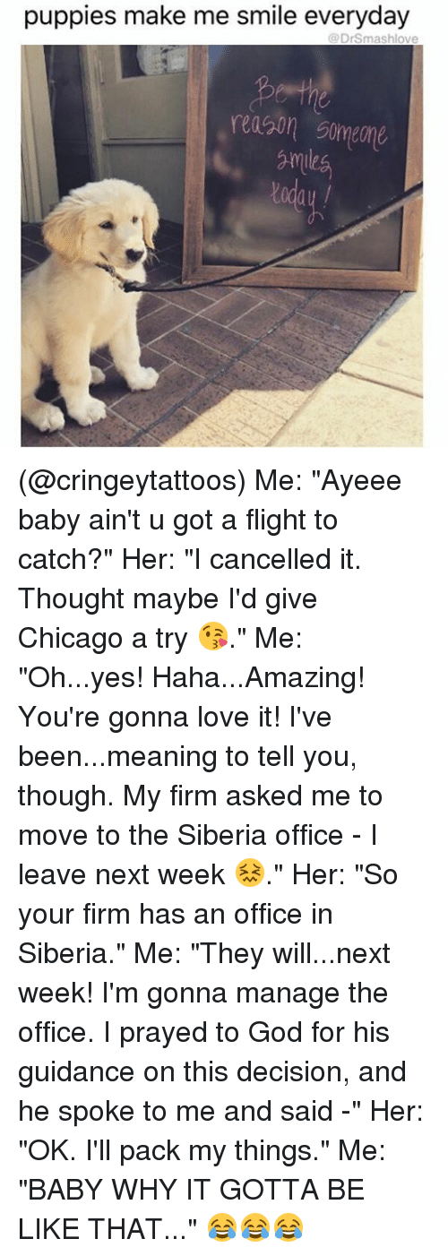 "Memes, 🤖, and Yes: puppies make me smile everyday  @Dr Smash (@cringeytattoos) Me: ""Ayeee baby ain't u got a flight to catch?"" Her: ""I cancelled it. Thought maybe I'd give Chicago a try 😘."" Me: ""Oh...yes! Haha...Amazing! You're gonna love it! I've been...meaning to tell you, though. My firm asked me to move to the Siberia office - I leave next week 😖."" Her: ""So your firm has an office in Siberia."" Me: ""They will...next week! I'm gonna manage the office. I prayed to God for his guidance on this decision, and he spoke to me and said -"" Her: ""OK. I'll pack my things."" Me: ""BABY WHY IT GOTTA BE LIKE THAT..."" 😂😂😂"