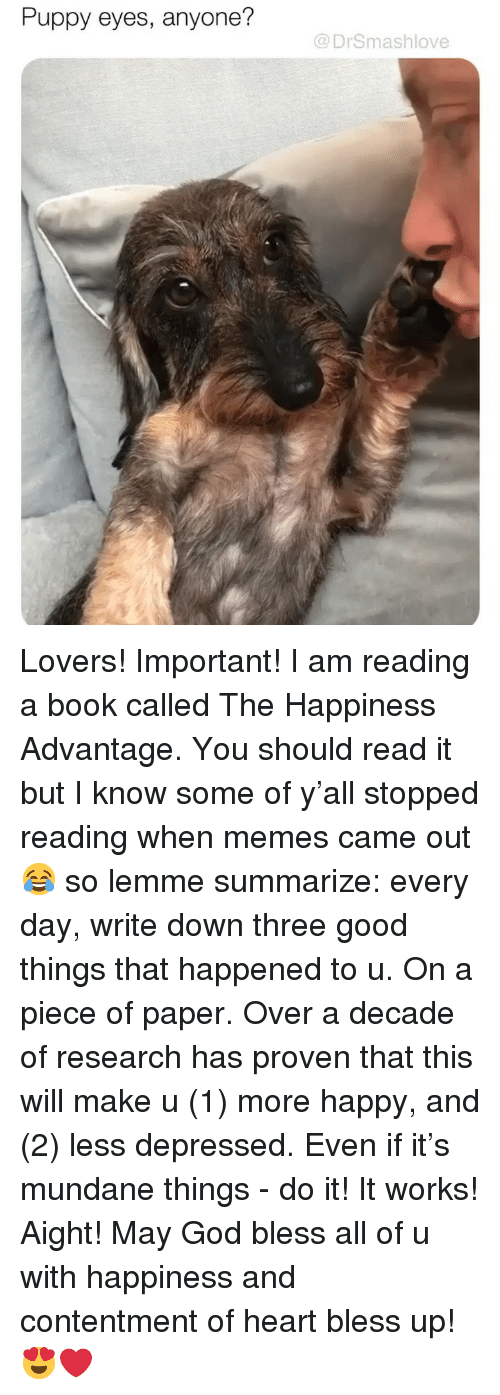 reading a book: Puppy eyes, anyone?  @DrSmashlove Lovers! Important! I am reading a book called The Happiness Advantage. You should read it but I know some of y'all stopped reading when memes came out 😂 so lemme summarize: every day, write down three good things that happened to u. On a piece of paper. Over a decade of research has proven that this will make u (1) more happy, and (2) less depressed. Even if it's mundane things - do it! It works! Aight! May God bless all of u with happiness and contentment of heart bless up! 😍❤️