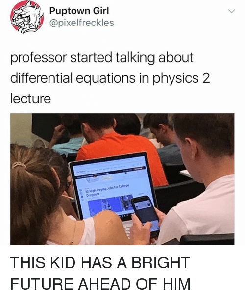 Future, Memes, and Girl: Puptown Girl  @pixelfreckles  professor started talking about  differential equations in physics 2  lecture  for Celege  High-Paying Jobs  o Drepouts THIS KID HAS A BRIGHT FUTURE AHEAD OF HIM