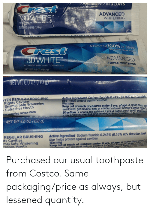 Costco: Purchased our usual toothpaste from Costco. Same packaging/price as always, but lessened quantity.