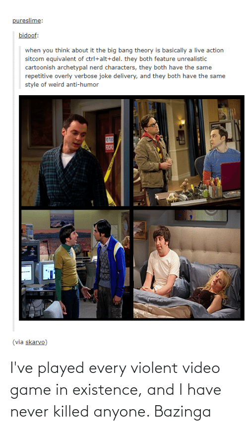 bidoof: pureslime:  bidoof:  when you think about it the big bang theory is basically a live action  sitcom equivalent of ctrl+alt+del. they both feature unrealistic  cartoonish archetypal nerd characters, they both have the same  repetitive overly verbose joke delivery, and they both have the same  style of weird anti-humor  RO TUO  BORO  (via skarvo) I've played every violent video game in existence, and I have never killed anyone. Bazinga