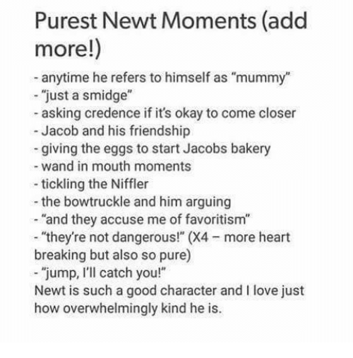 """credence: Purest Newt Moments (add  more!)  anytime he refers to himself as """"mummy""""  """"just a smidge  asking credence if it's okay to come closer  Jacob and his friendship  giving the eggs to start Jacobs bakery  wand in mouth moments  tickling the Niffler  the bowtruckle and him arguing  """"and they accuse me of favoritism""""  """"they're not dangerous!"""" (X4 more heart  breaking but also so pure)  """"jump, I'll catch you!""""  Newt is such a good character and I love just  how overwhelmingly kind he is."""