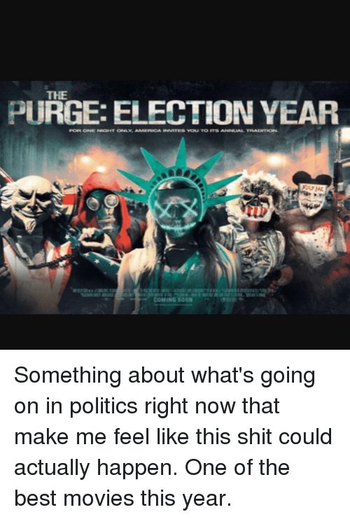 purging: PURGE: ELECTION YEAR  FORE ONE NOHT ONLY AMERENCA INVETES VOLU TO ITS ANNUAL TRADITION.  COMING SOON Something about what's going on in politics right now that make me feel like this shit could actually happen. One of the best movies this year.