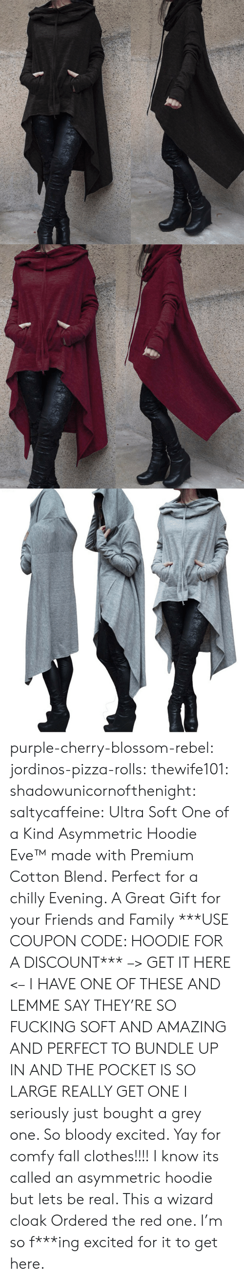 bundle up: purple-cherry-blossom-rebel:  jordinos-pizza-rolls:  thewife101:  shadowunicornofthenight:  saltycaffeine:  Ultra Soft One of a Kind Asymmetric Hoodie Eve™made with Premium Cotton Blend. Perfect for a chilly Evening. A Great Gift for your Friends and Family ***USE COUPON CODE: HOODIE FOR A DISCOUNT*** –> GET IT HERE <–   I HAVE ONE OF THESE AND LEMME SAY THEY'RE SO FUCKING SOFT AND AMAZING AND PERFECT TO BUNDLE UP IN AND THE POCKET IS SO LARGE REALLY GET ONE   I seriously just bought a grey one. So bloody excited. Yay for comfy fall clothes!!!!    I know its called an asymmetric hoodie but lets be real. This a wizard cloak   Ordered the red one. I'm so f***ing excited for it to get here.