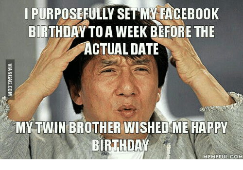 Funny Birthday Meme For Twins : Purposefully set my facebook birthday toa week before the