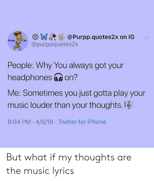 music lyrics: ,@purpp.quotes2x on IG  @purppquotes2x  People: Why You always got your  headphones 6 on?  Me: Sometimes you just gotta play your  music louder than your thoughts.  6:04 PM 4/5/19 Twitter for iPhone But what if my thoughts are the music lyrics
