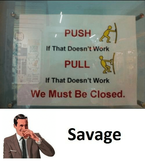 Push,  Pulling, and Pulled: PUSH  If That Doesn't Work  PULL  If That Doesn't Work  We Must Be Closed.  Savage