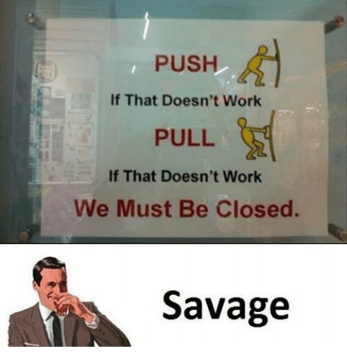 Memes, 🤖, and Push: PUSH  If That Doesn't Work  PULL  If That Doesn't Work  We Must Be Closed.  Savage