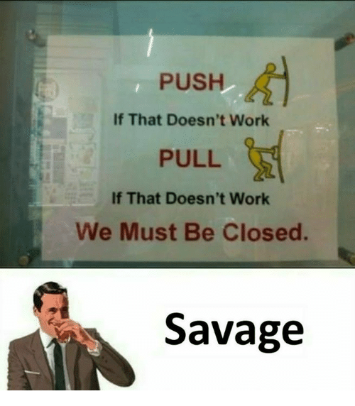Memes, Savage, and Work: PUSH  If That Doesn't Work  PULL  If That Doesn't Work  We Must Be Closed.  Savage