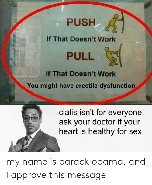 cialis: PUSH  If That Doesn't Work  PULL  If That Doesn't Work  You might have erectile dysfunction  cialis isn't for everyone  ask your doctor if your  heart is healthy for sex my name is barack obama, and i approve this message
