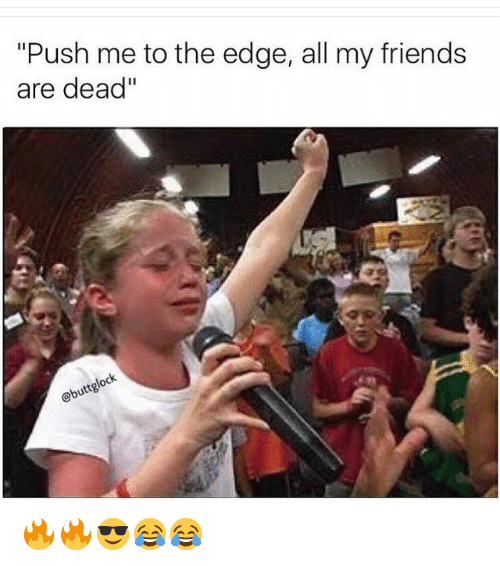"Friends, Funny, and Edge: ""Push me to the edge, all my friends  are dead""  lock  buttg 🔥🔥😎😂😂"