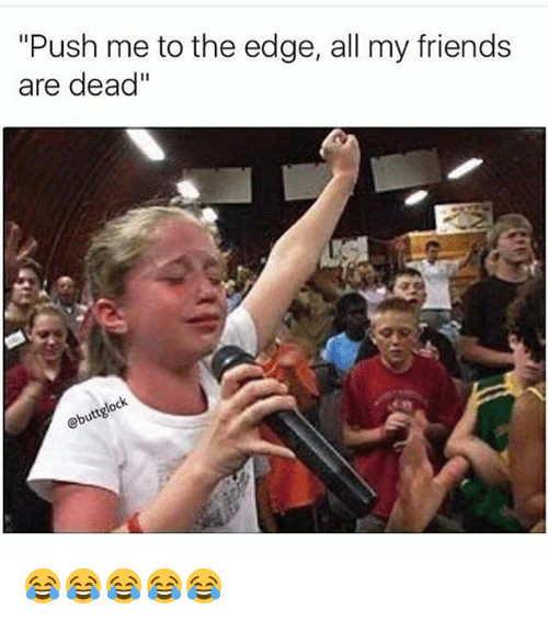 "Friends, Funny, and Edge: ""Push me to the edge, all my friends  are dead""  lock  buttg 😂😂😂😂😂"