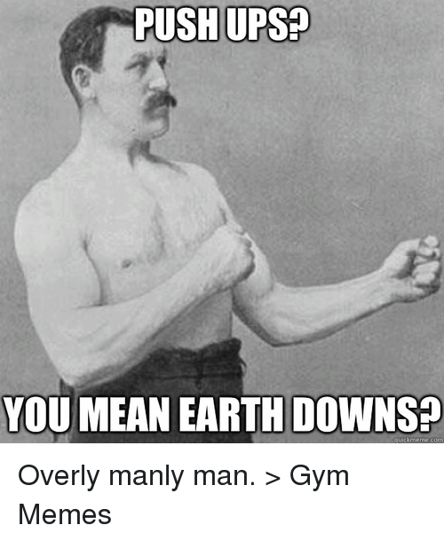 Overly Manly: PUSH UPS  YOU MEAN EARTH DOWNS  quick meme com Overly manly man.   > Gym Memes