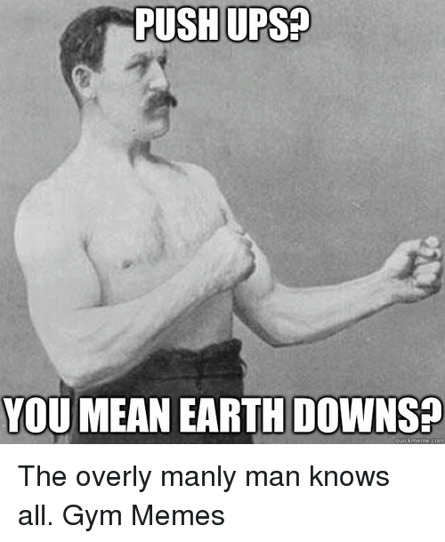 Gym, Meme, and Memes: PUSH UPS  YOU MEAN EARTH DOWNS  quick meme com The overly manly man knows all.  Gym Memes