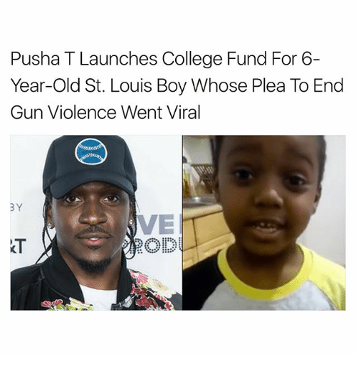 College, Memes, and Pusha T.: Pusha T Launches College Fund For 6-  Year-old St. Louis Boy Whose Plea To End  Gun Violence Went Viral  3Y  VE  k T