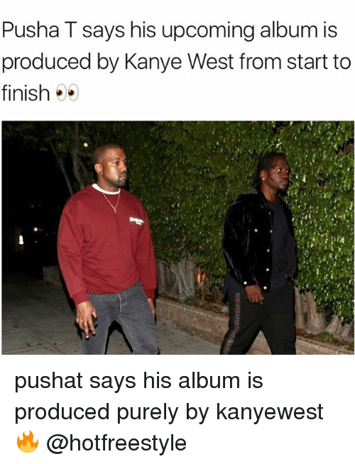 Kanye, Memes, and Pusha T.: Pusha T says his upcoming album is  produced by Kanye West from start to  finish pushat says his album is produced purely by kanyewest 🔥 @hotfreestyle