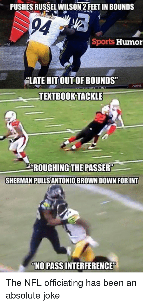 "Sherman: PUSHES RUSSEL WILSON 2FEETIN BOUNDS  Sports  Humor  ELATE HITOUTOFBOUNDS""  TEXTBOOK TACKLE  20ROUGHINGTHE PASSER""  SHERMAN PULLSANTONIO BROWN DOWN FORINT  NO PASSINTERFERENCE The NFL officiating has been an absolute joke"