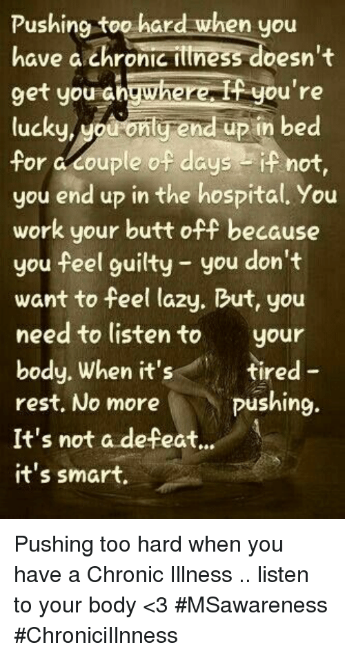 Chronic Illness: Pushing too hard when you  have a chronic ittness doesn't  9et you shgwherei you're  lucku, Mouconlg end up in bed  for a couple of daysif not,  you end up in the hospital. You  work your butt off because  you feel guilty you don't  want to feel lazy. But, you  need to listento your  body. When it's  rest, No more  It's not a defeat..  it's smart  tired -  pushing. Pushing too hard when you have a Chronic Illness .. listen to your body <3 #MSawareness #ChroniciIlnness