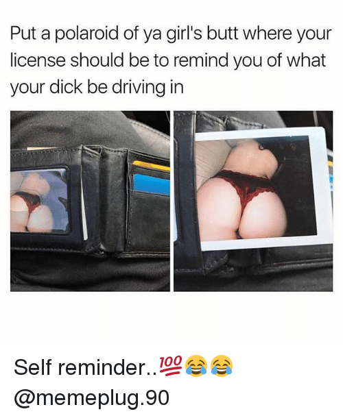 Remindes: Put a polaroid of ya girl's butt where your  license should be to remind you of what  your dick be driving in Self reminder..💯😂😂 @memeplug.90