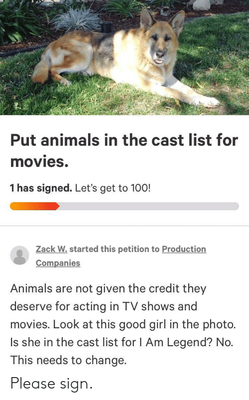 TV shows: Put animals in the cast list for  movies.  1 has signed. Let's get to 100!  Zack W.started this petition to Production  Companies  Animals are not given the credit they  deserve for acting in TV shows and  movies. Look at this good girl in the photo.  Is she in the cast list for I Am Legend? No.  This needs to change. Please sign.