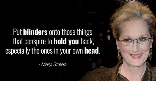 Head, Memes, and Meryl Streep: Put blinders onto those things  that conspire to hold you back,  especially the ones in your own head.  Meryl Streep