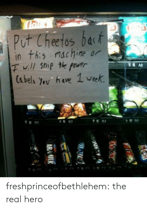 Crumch: Put Cheetos bact  in this machine or  I will snip the power  Cabels Your have 1 week.  76 A6  15 BA  15 R2  CRUMCH  OUFTY  ARAILK freshprinceofbethlehem:  the real hero