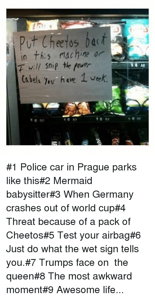 Police Car: Put Cheetos bat  in th:s machine or  F will Snip te fourr  Ca bels e ha 1 vek #1 Police car in Prague parks like this#2 Mermaid babysitter#3 When Germany crashes out of world cup#4 Threat because of a pack of Cheetos#5 Test your airbag#6 Just do what the wet sign tells you.#7 Trumps face on  the queen#8 The most awkward moment#9 Awesome life...