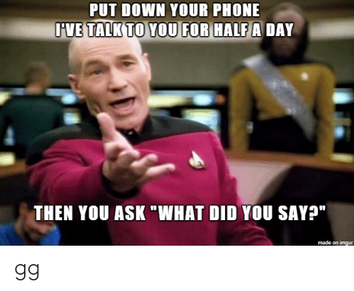 "Gg, Phone, and Imgur: PUT DOWN YOUR PHONE  IVE TALK TO YOU FOR HALF A DAY  THEN YOU ASK ""WHAT DID YOU SAY?""