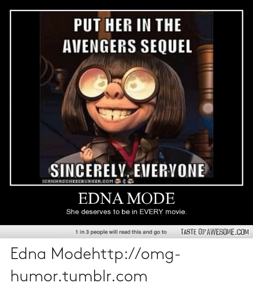 edna mode: PUT HER IN THE  AVENGERS SEQUEL  SINCERELY, EVERVONE  IOANHASCHEEZBURGER.COM  EDNA MODE  She deserves to be in EVERY movie.  1 in 3 people will read this and go to  TASTE OF AWESOME.COM Edna Modehttp://omg-humor.tumblr.com