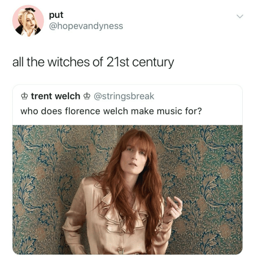 florence: put  @hopevandyness  all the witches of 21st century  trent welch astringsbreak  who does florence welch make music for?