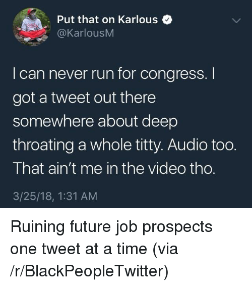 Blackpeopletwitter, Future, and Run: Put that on Karlous  @KarlousM  I can never run for congress.I  got a tweet out there  somewhere about deep  throating a whole titty. Audio to0.  That ain't me in the video tho.  3/25/18, 1:31 AM <p>Ruining future job prospects one tweet at a time (via /r/BlackPeopleTwitter)</p>