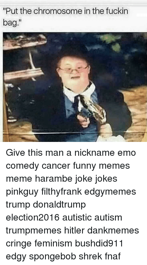 put the chromosome in the fuckin bag give this man 12792247 put the chromosome in the fuckin bag give this man a nickname emo