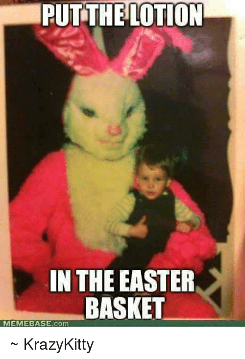 put the lotion in theeaster basket memebase com ~ krazykitty 20853851 🔥 25 best memes about puts the lotion in the basket puts the