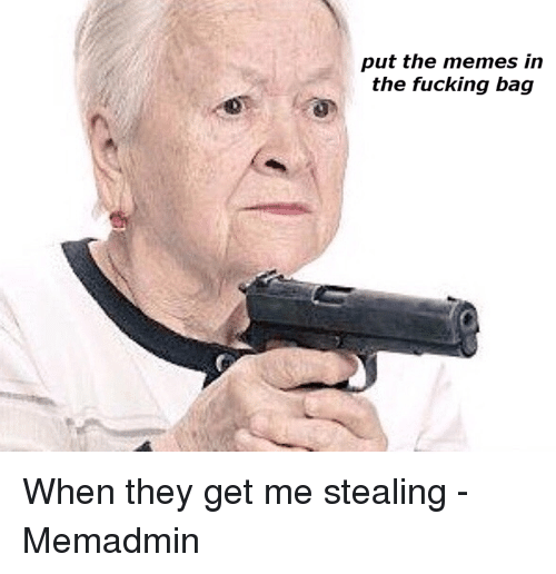 Fucking, Meme, and Memes: put the memes in  the fucking bag When they get me stealing  -Memadmin