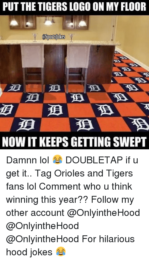Hood Jokes: PUT THE TIGERS LOGOON MYFLOOR  asportslokes  NOW IT KEEPS GETTING SWEPT Damnn lol 😂 DOUBLETAP if u get it.. Tag Orioles and Tigers fans lol Comment who u think winning this year?? Follow my other account @OnlyintheHood @OnlyintheHood @OnlyintheHood For hilarious hood jokes 😂