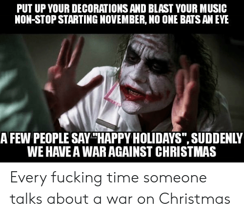 """no one bats an eye: PUT UP YOUR DECORATIONS AND BLAST YOUR MUSIC  NON-STOP STARTING NOVEMBER, NO ONE BATS AN EYE  A FEW PEOPLE SAY THAPPY HOLIDAYS"""", SUDDENLY  WE HAVE A WAR AGAINST CHRISTMAS Every fucking time someone talks about a war on Christmas"""