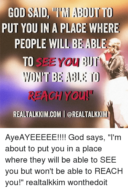"""God, Memes, and 🤖: PUT YOU IN A PLACE WHERE  PEOPLE WILL BE ABLE  SEE YOU  TO  REALTALKKIM.COM I @REALTALKK AyeAYEEEEE!!!! God says, """"I'm about to put you in a place where they will be able to SEE you but won't be able to REACH you!"""" realtalkkim wonthedoit"""