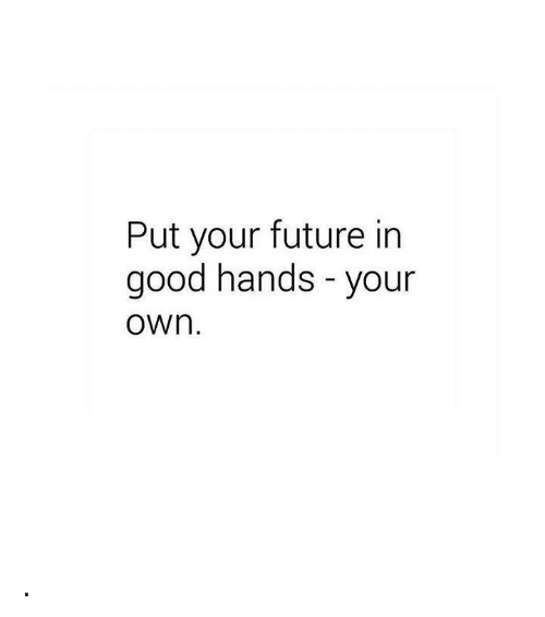 your future is in your hand Future poems written by famous poets browse through to read poems for future this page has the widest range of future love and quotes read the future is in your hand.