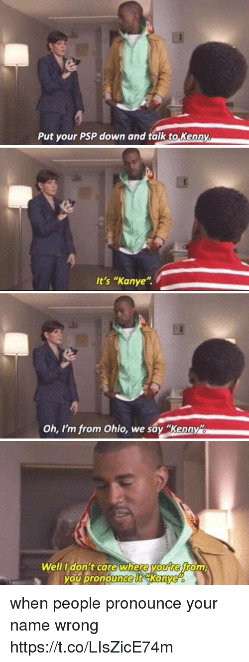 "Kanye, Ohio, and Girl Memes: Put your PSP down and talk to Kenny.   It's ""Kanye   oh, I'm from Ohio, we say Kenny   Well I don't care where youre from  you pronouncett Kanye when people pronounce your name wrong https://t.co/LIsZicE74m"