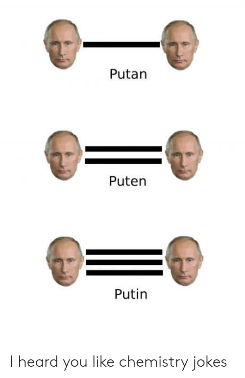 chemistry jokes: Putan  Puten  Putin I heard you like chemistry jokes